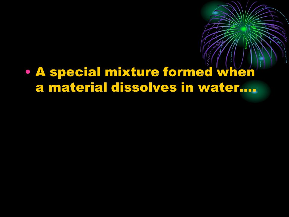 A special mixture formed when a material dissolves in water….