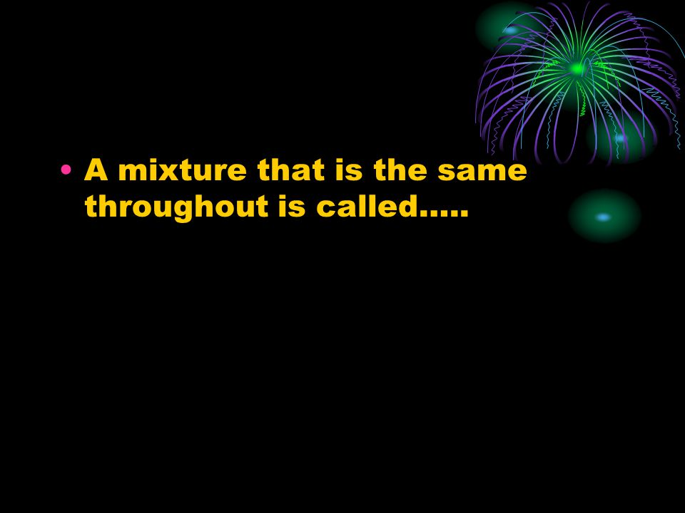 A mixture that is the same throughout is called…..