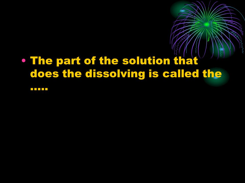 The part of the solution that does the dissolving is called the …..