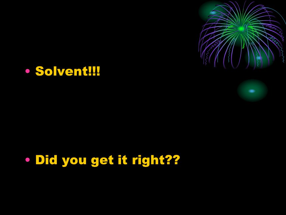Solvent!!! Did you get it right