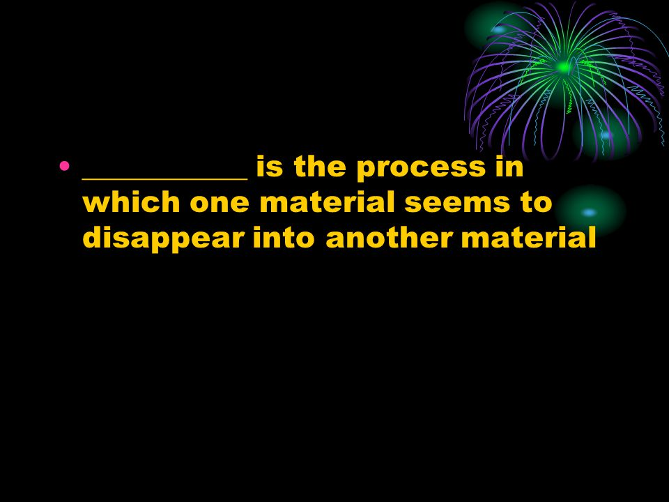 ___________ is the process in which one material seems to disappear into another material