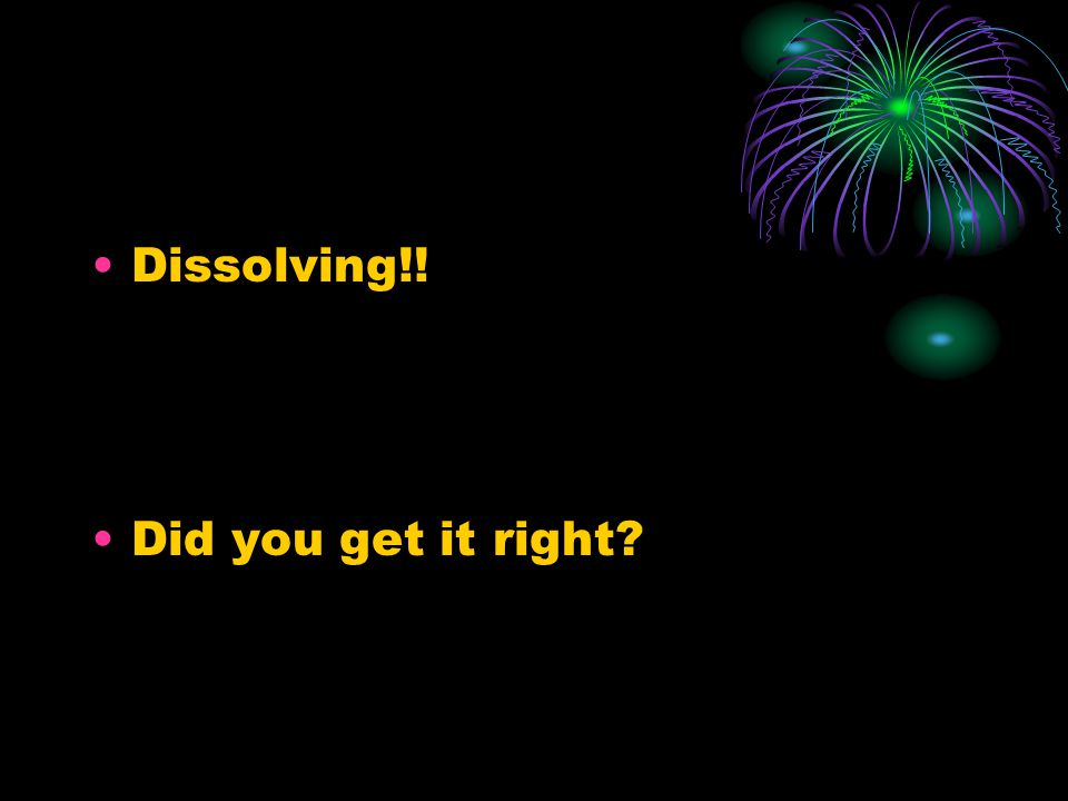 Dissolving!! Did you get it right?