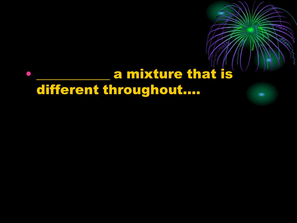 ___________ a mixture that is different throughout….
