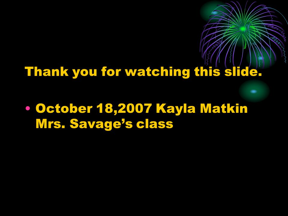 Thank you for watching this slide. October 18,2007 Kayla Matkin Mrs. Savage's class