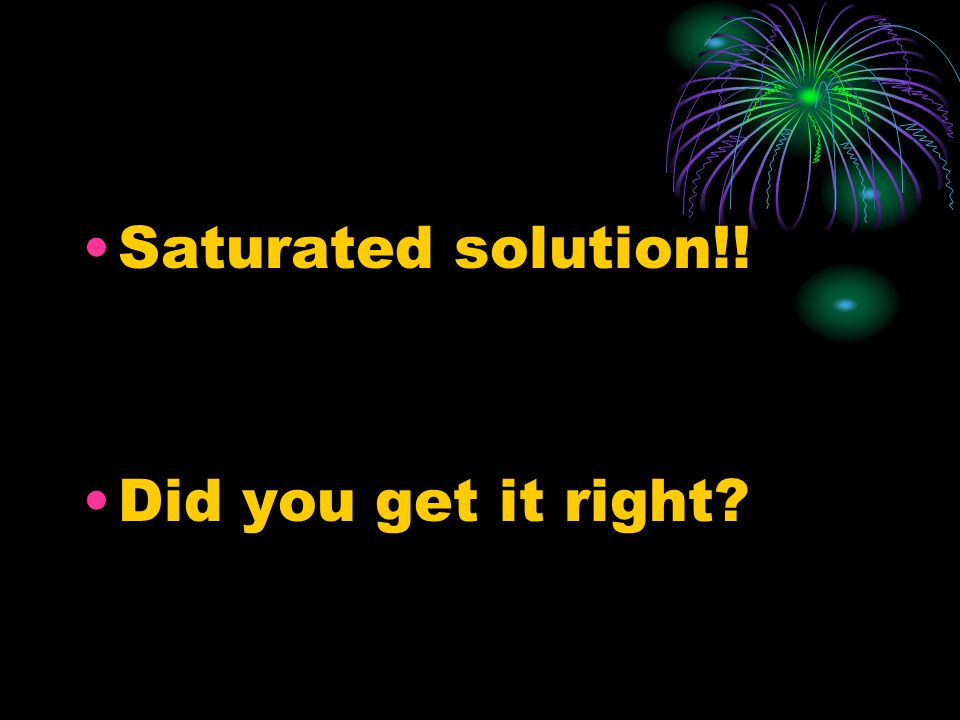 Saturated solution!! Did you get it right