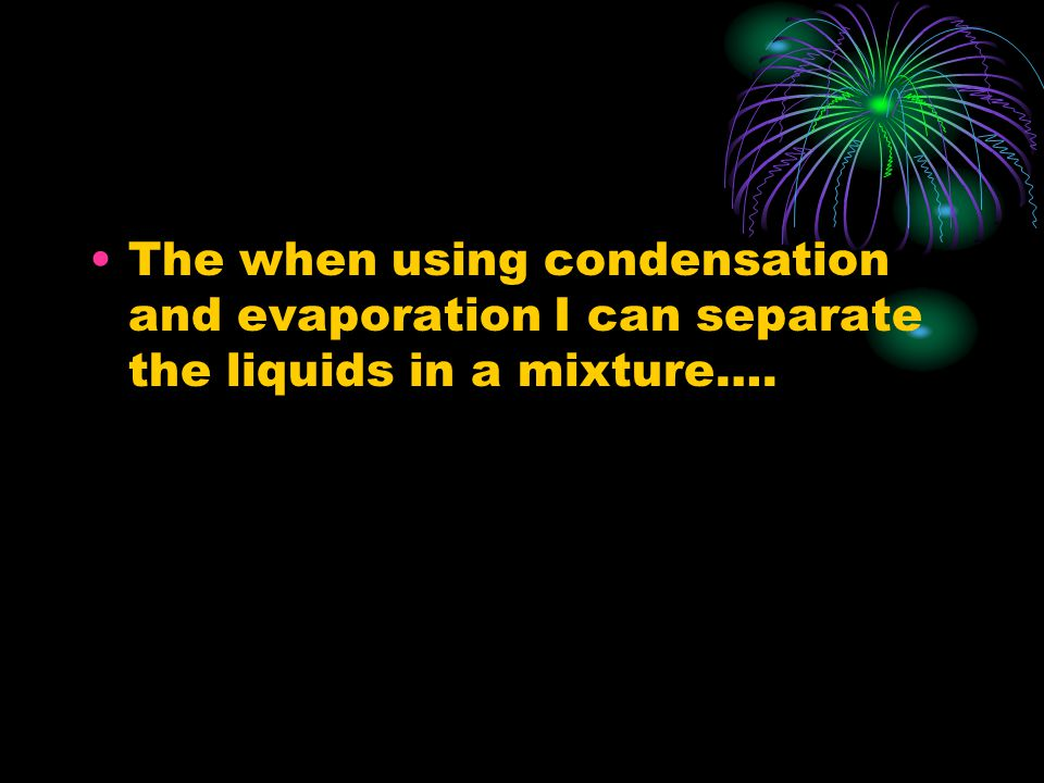 The when using condensation and evaporation I can separate the liquids in a mixture….