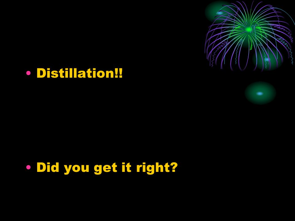 Distillation!! Did you get it right?