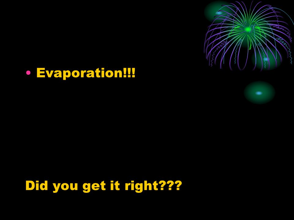 Evaporation!!! Did you get it right???