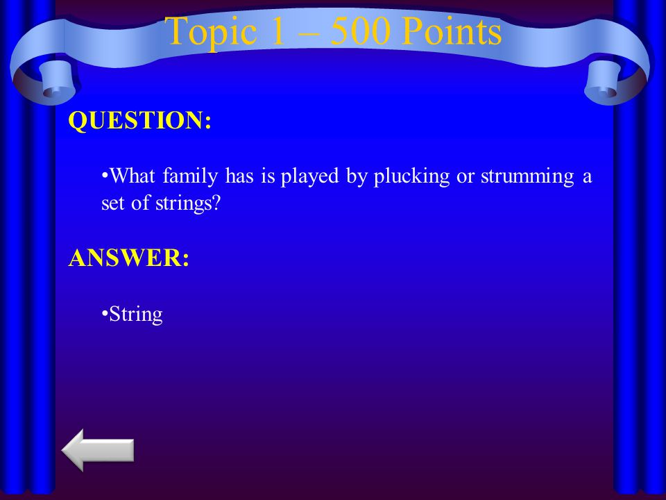 Topic 1 – 400 Points QUESTION: What family has many instruments made of wood and you need your breath to make a sound.