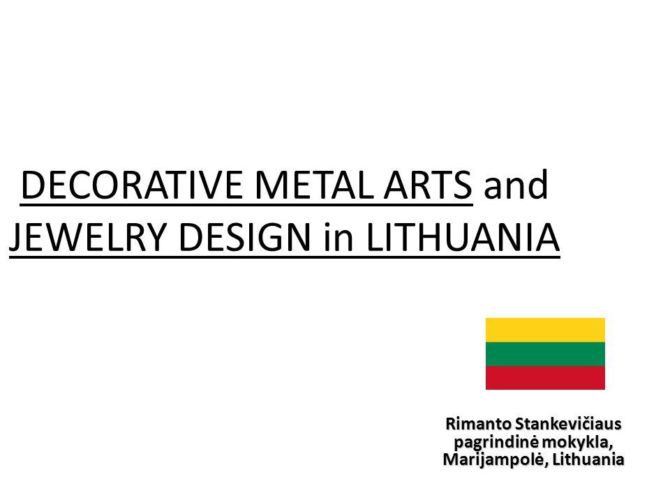 DECORATIVE METAL ARTS and JEWELRY DESIGN in LITHUANIA Rimanto Stankevičiaus pagrindinė mokykla, Marijampolė, Lithuania