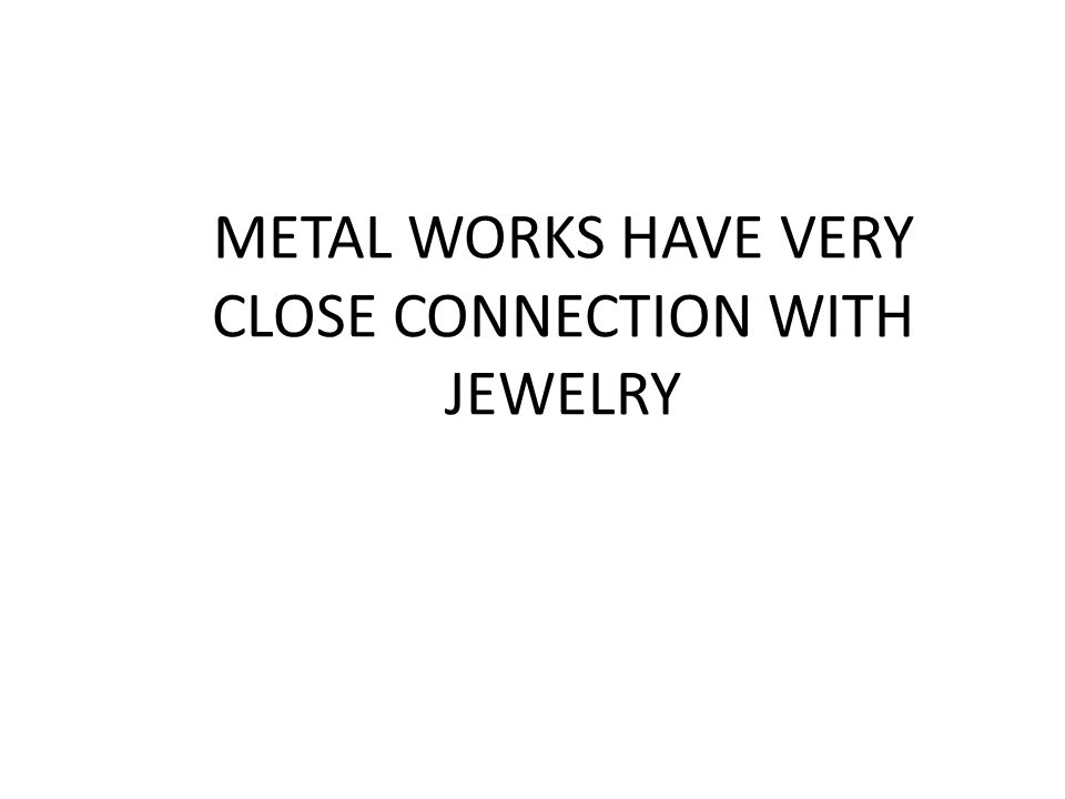 METAL WORKS HAVE VERY CLOSE CONNECTION WITH JEWELRY