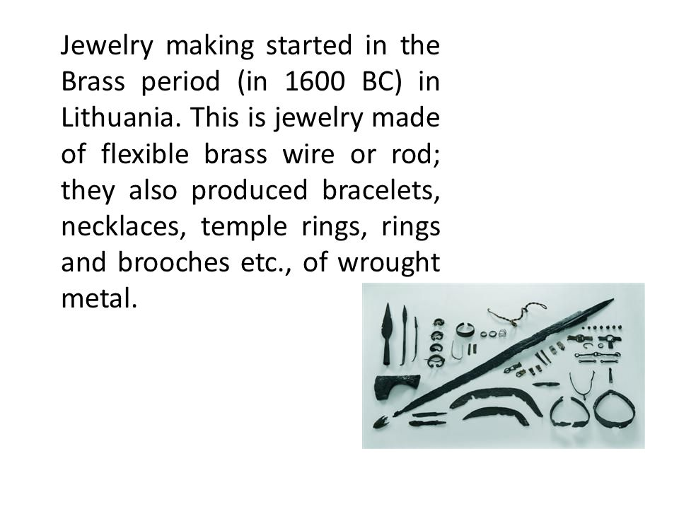 Jewelry making started in the Brass period (in 1600 BC) in Lithuania. This is jewelry made of flexible brass wire or rod; they also produced bracelets