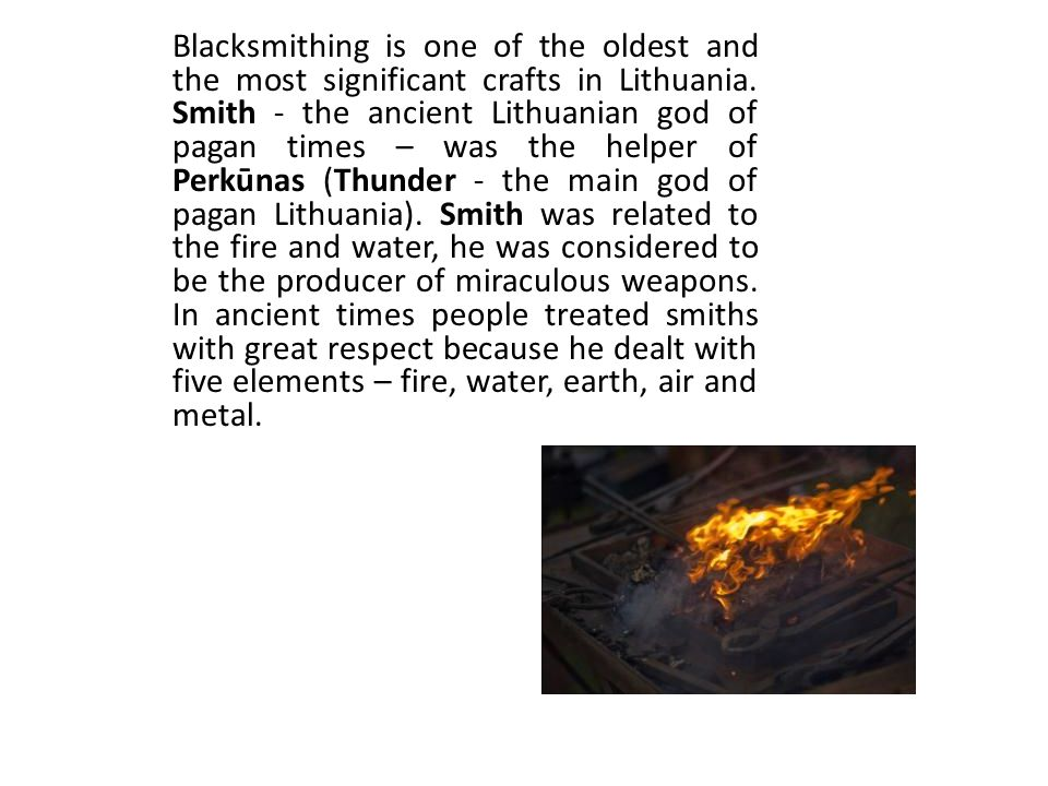 Blacksmithing is one of the oldest and the most significant crafts in Lithuania. Smith - the ancient Lithuanian god of pagan times – was the helper of