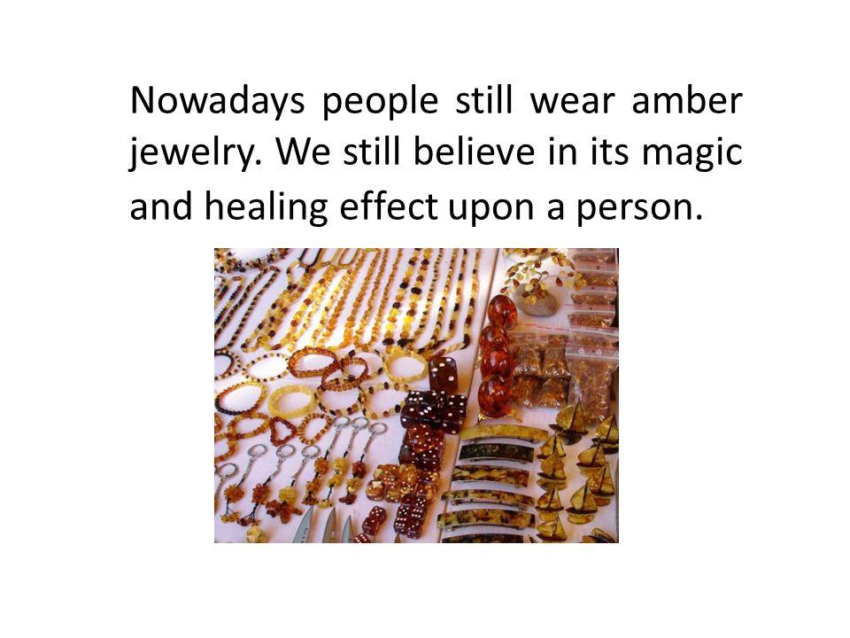 Nowadays people still wear amber jewelry.