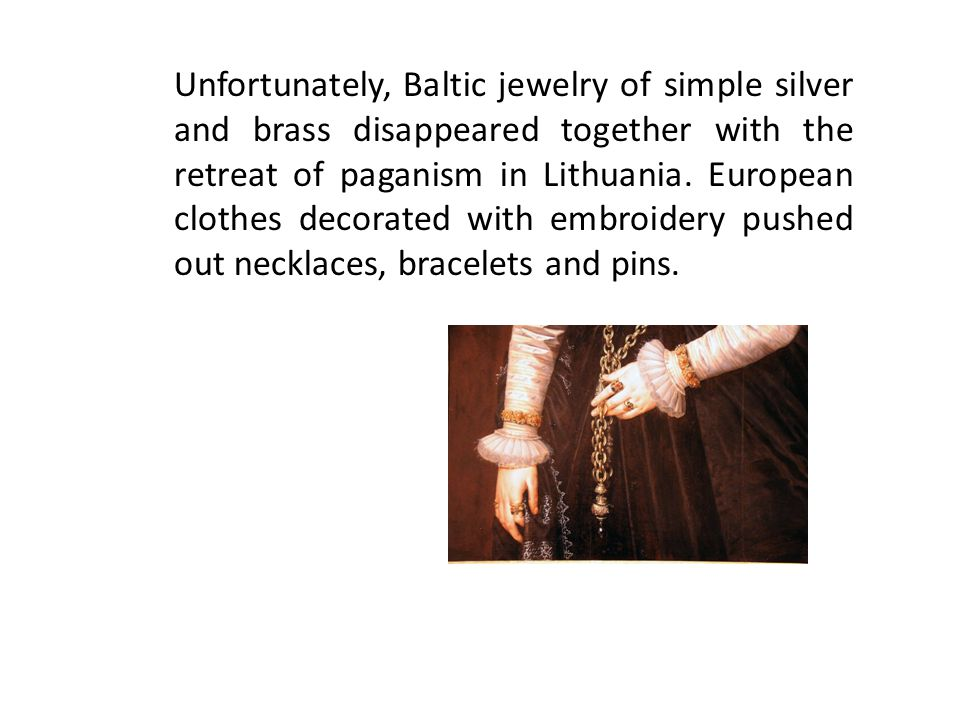 Unfortunately, Baltic jewelry of simple silver and brass disappeared together with the retreat of paganism in Lithuania.