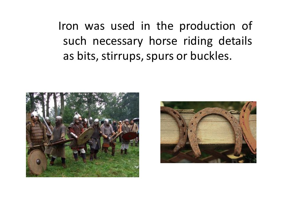 Iron was used in the production of such necessary horse riding details as bits, stirrups, spurs or buckles.