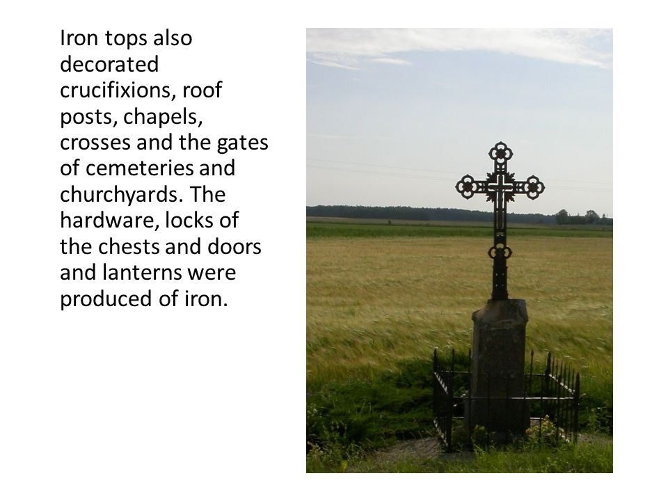 Iron tops also decorated crucifixions, roof posts, chapels, crosses and the gates of cemeteries and churchyards.