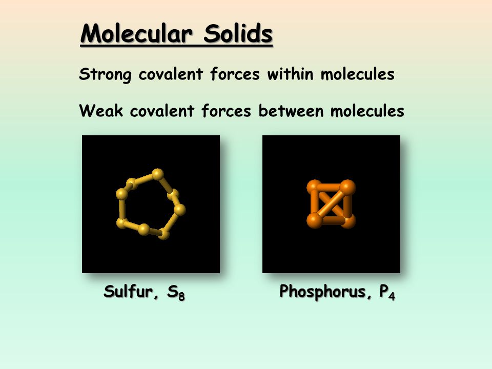Molecular Solids Strong covalent forces within molecules Weak covalent forces between molecules Sulfur, S 8 Phosphorus, P 4