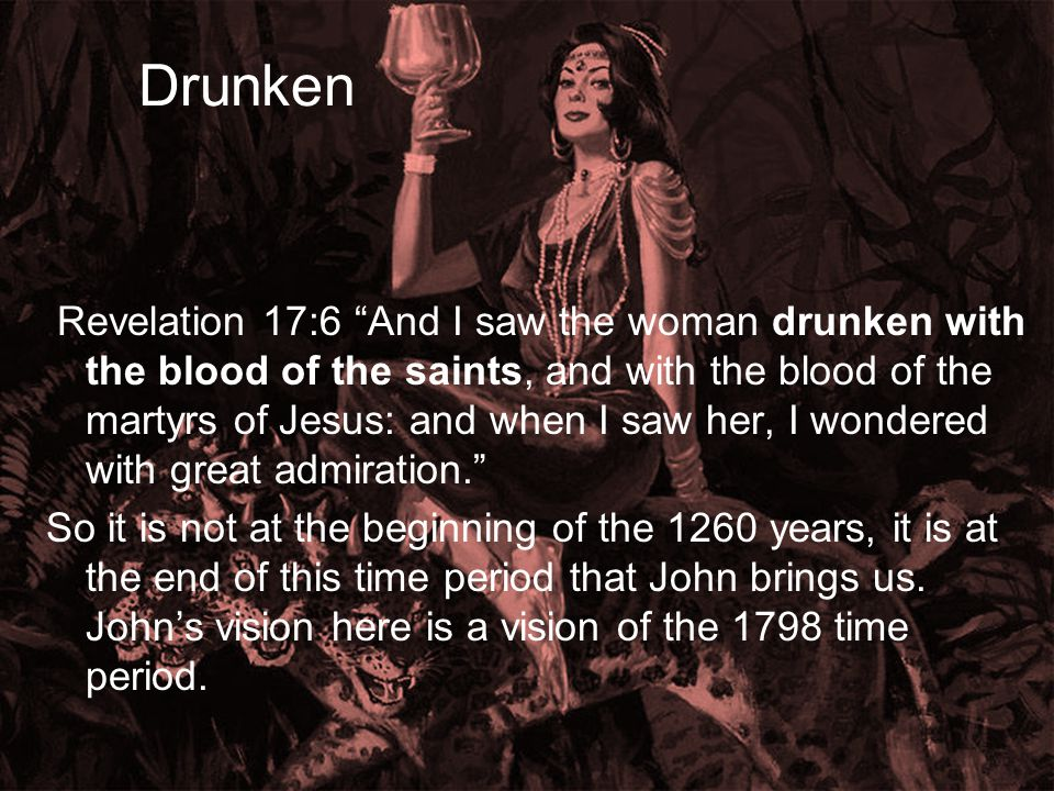 Drunken Revelation 17:6 And I saw the woman drunken with the blood of the saints, and with the blood of the martyrs of Jesus: and when I saw her, I wondered with great admiration. So it is not at the beginning of the 1260 years, it is at the end of this time period that John brings us.