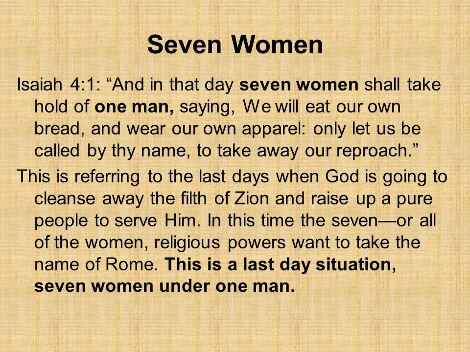 Seven Women Isaiah 4:1: And in that day seven women shall take hold of one man, saying, We will eat our own bread, and wear our own apparel: only let us be called by thy name, to take away our reproach. This is referring to the last days when God is going to cleanse away the filth of Zion and raise up a pure people to serve Him.