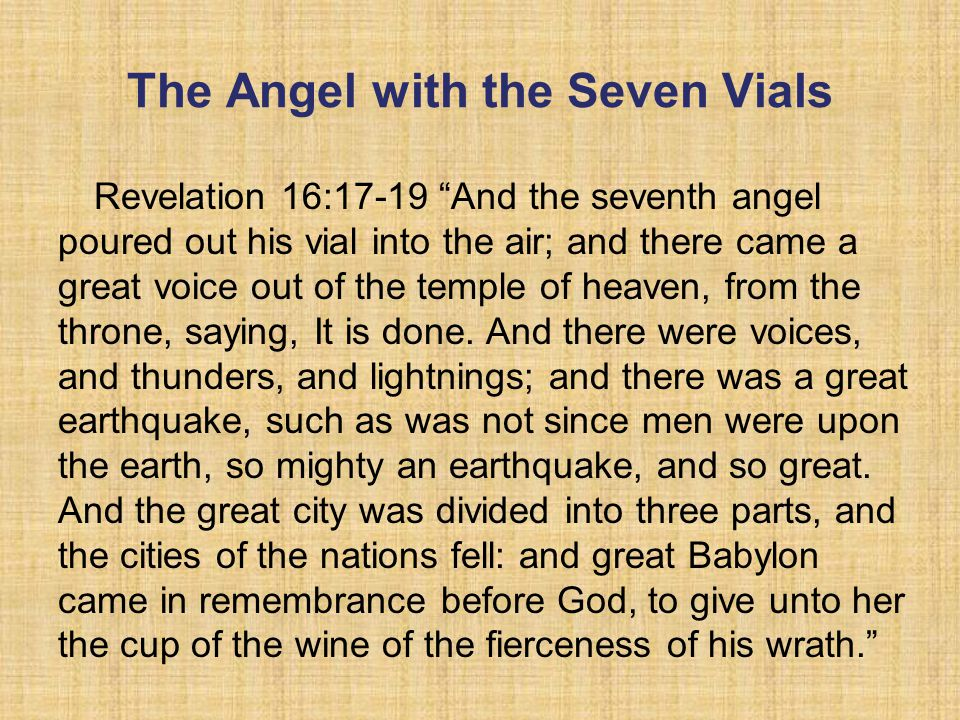 The Angel with the Seven Vials Revelation 16:17-19 And the seventh angel poured out his vial into the air; and there came a great voice out of the temple of heaven, from the throne, saying, It is done.
