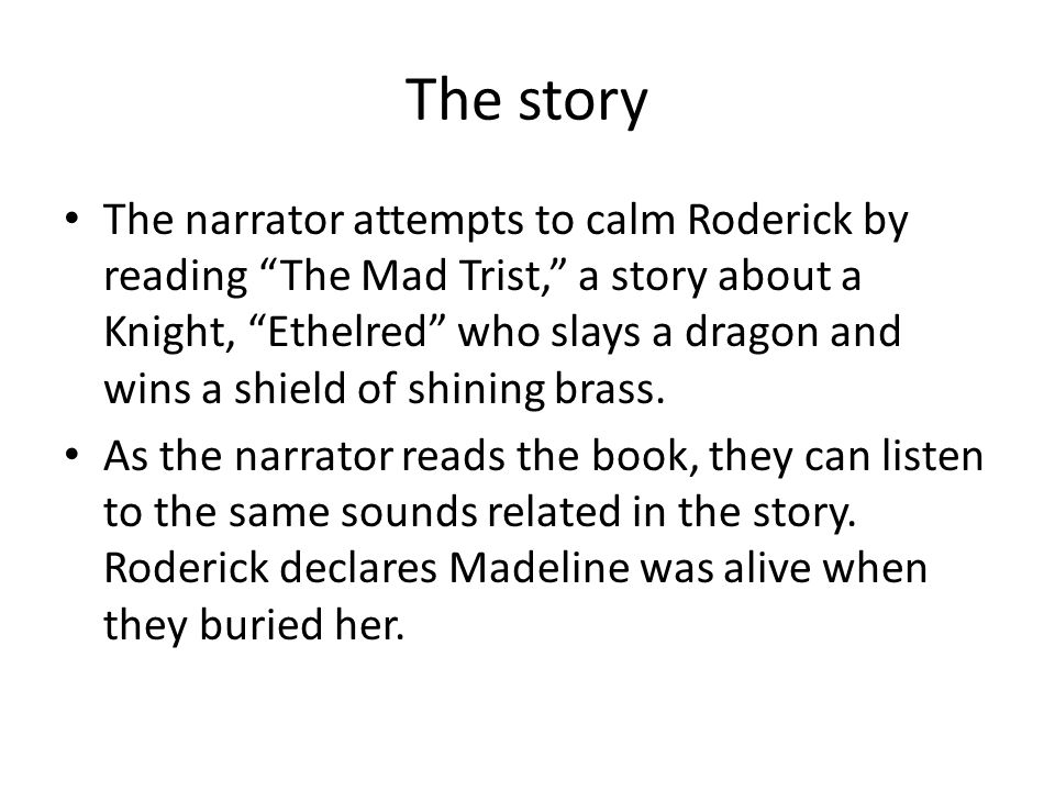 "The story The narrator attempts to calm Roderick by reading ""The Mad Trist,"" a story about a Knight, ""Ethelred"" who slays a dragon and wins a shield o"