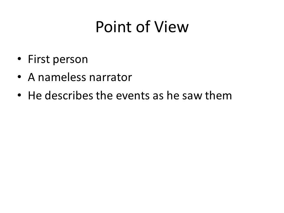 Point of View First person A nameless narrator He describes the events as he saw them