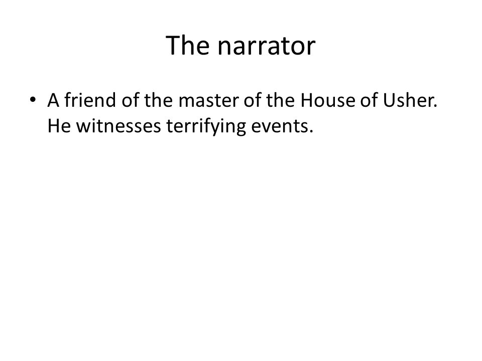 The narrator A friend of the master of the House of Usher. He witnesses terrifying events.