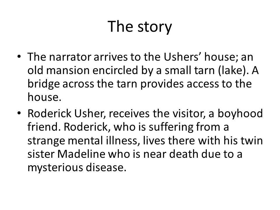 The story The narrator arrives to the Ushers' house; an old mansion encircled by a small tarn (lake). A bridge across the tarn provides access to the