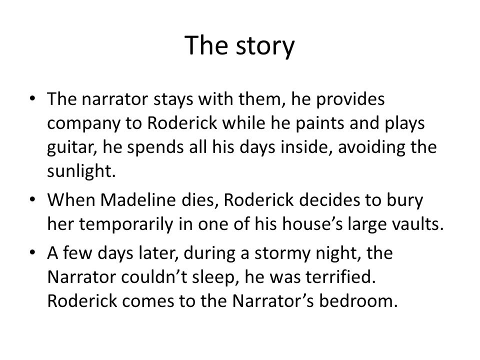 The story The narrator stays with them, he provides company to Roderick while he paints and plays guitar, he spends all his days inside, avoiding the