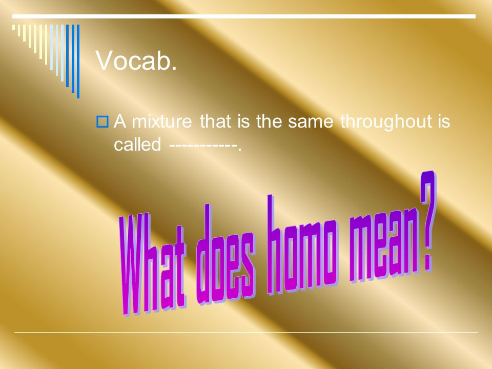 Vocab.  A mixture that is the same throughout is called -----------.
