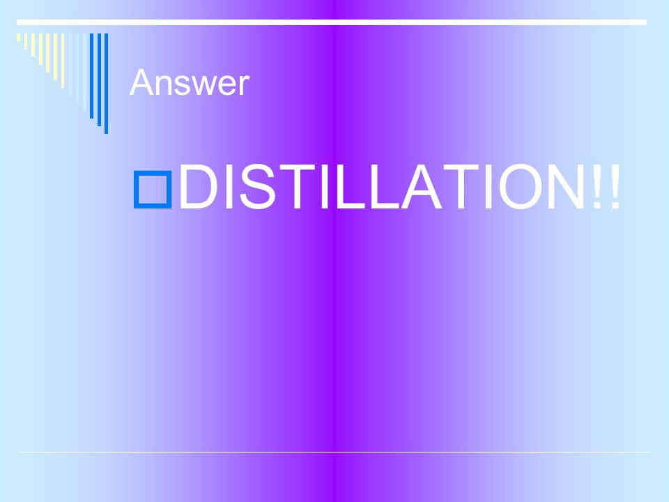Answer  DISTILLATION!!