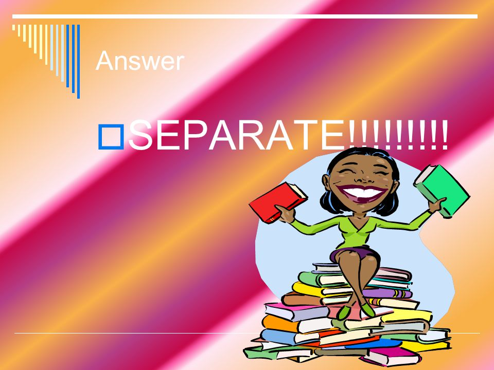 Answer  SEPARATE!!!!!!!!!