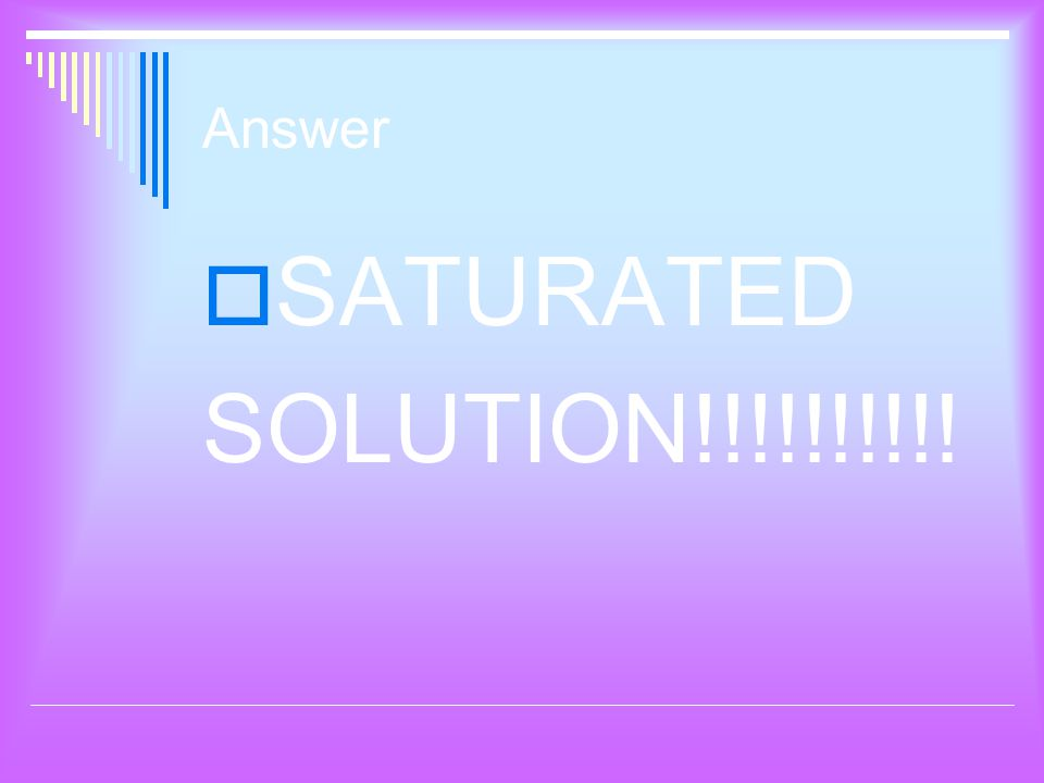 Answer  SATURATED SOLUTION!!!!!!!!!!