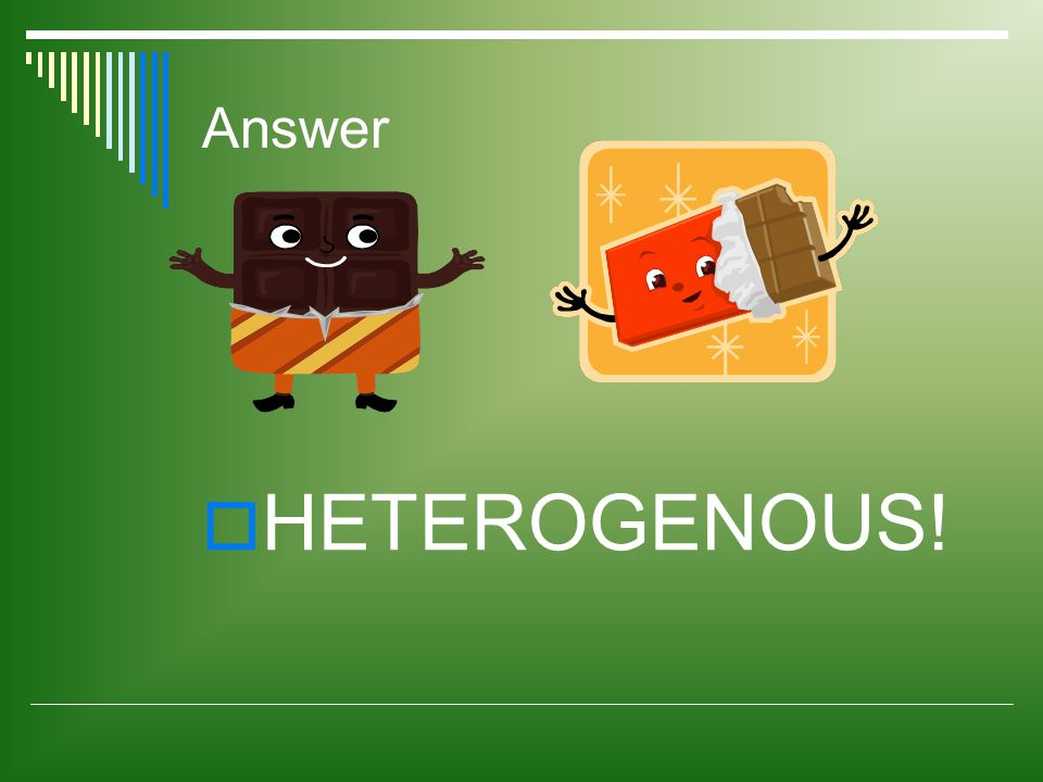 Answer  HETEROGENOUS!