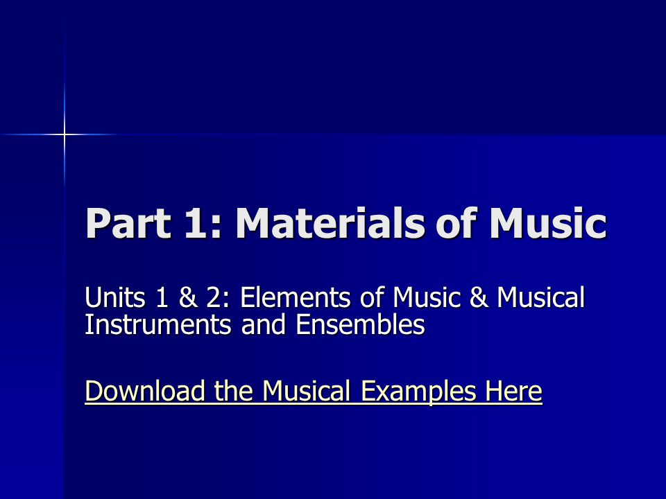 Part 1: Materials of Music Units 1 & 2: Elements of Music & Musical Instruments and Ensembles Download the Musical Examples Here Download the Musical Examples Here