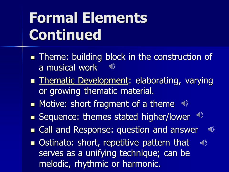 Formal Elements Continued Theme: building block in the construction of a musical work Theme: building block in the construction of a musical work Thematic Development: elaborating, varying or growing thematic material.