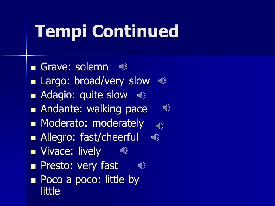 Tempi Continued Grave: solemn Grave: solemn Largo: broad/very slow Largo: broad/very slow Adagio: quite slow Adagio: quite slow Andante: walking pace Andante: walking pace Moderato: moderately Moderato: moderately Allegro: fast/cheerful Allegro: fast/cheerful Vivace: lively Vivace: lively Presto: very fast Presto: very fast Poco a poco: little by little Poco a poco: little by little