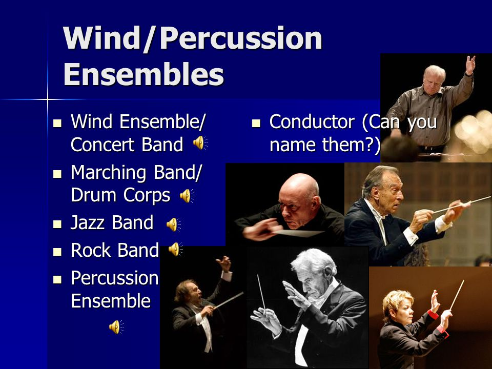 Wind/Percussion Ensembles Wind Ensemble/ Concert Band Wind Ensemble/ Concert Band Marching Band/ Drum Corps Marching Band/ Drum Corps Jazz Band Jazz Band Rock Band Rock Band Percussion Ensemble Percussion Ensemble Conductor (Can you name them?) Conductor (Can you name them?)