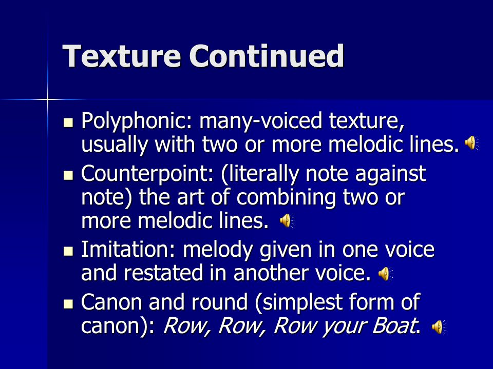 Texture Continued Polyphonic: many-voiced texture, usually with two or more melodic lines.