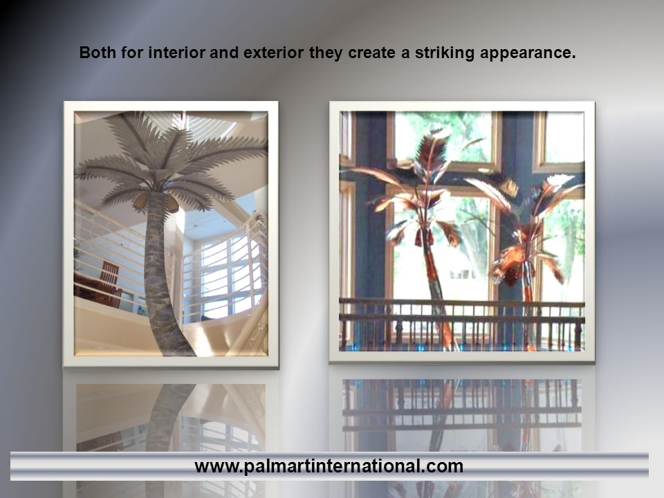 Both for interior and exterior they create a striking appearance. www.palmartinternational.com