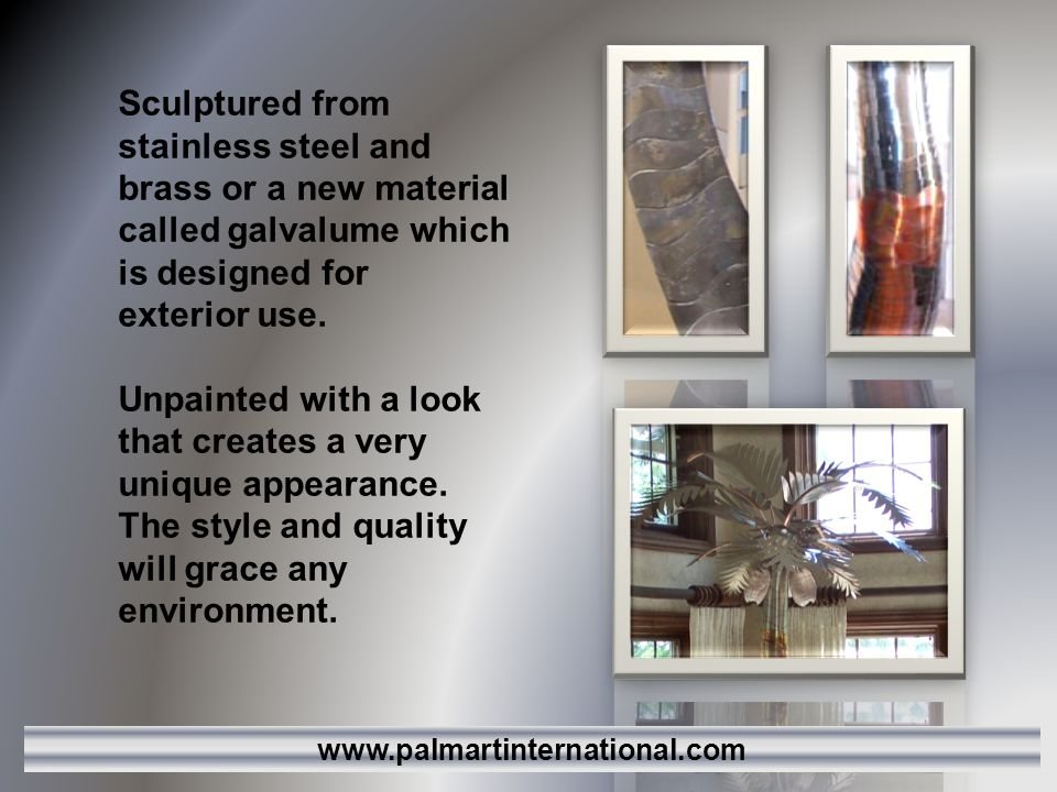 Sculptured from stainless steel and brass or a new material called galvalume which is designed for exterior use.
