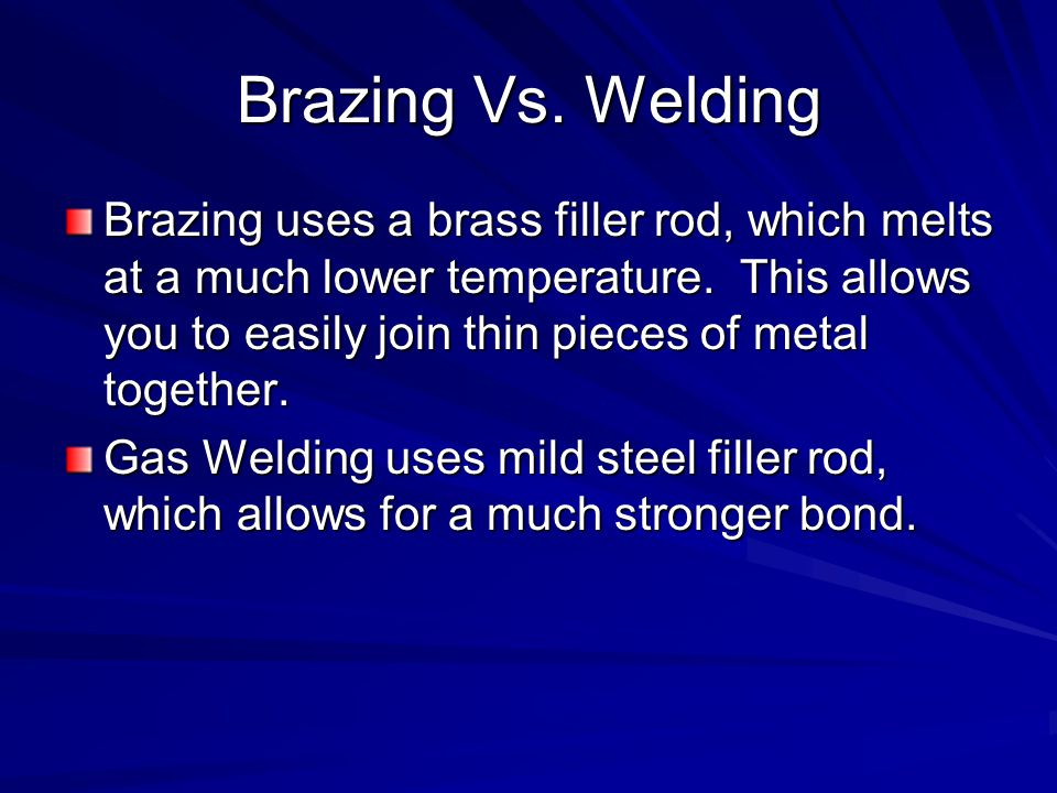 Brazing Vs. Welding Brazing uses a brass filler rod, which melts at a much lower temperature. This allows you to easily join thin pieces of metal toge
