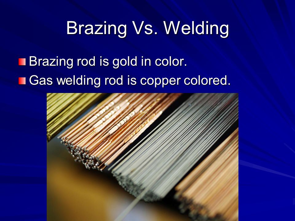 Brazing Vs. Welding Brazing rod is gold in color. Gas welding rod is copper colored.