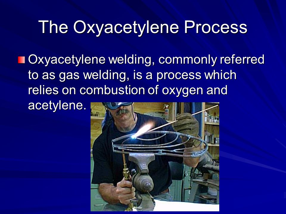 The Oxyacetylene Process Mixture of oxygen and acetylene is used as it is the only gas combination with enough heat to weld steel.