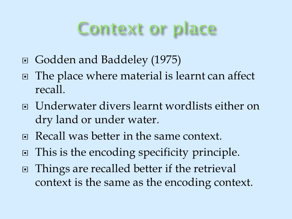  Godden and Baddeley (1975)  The place where material is learnt can affect recall.