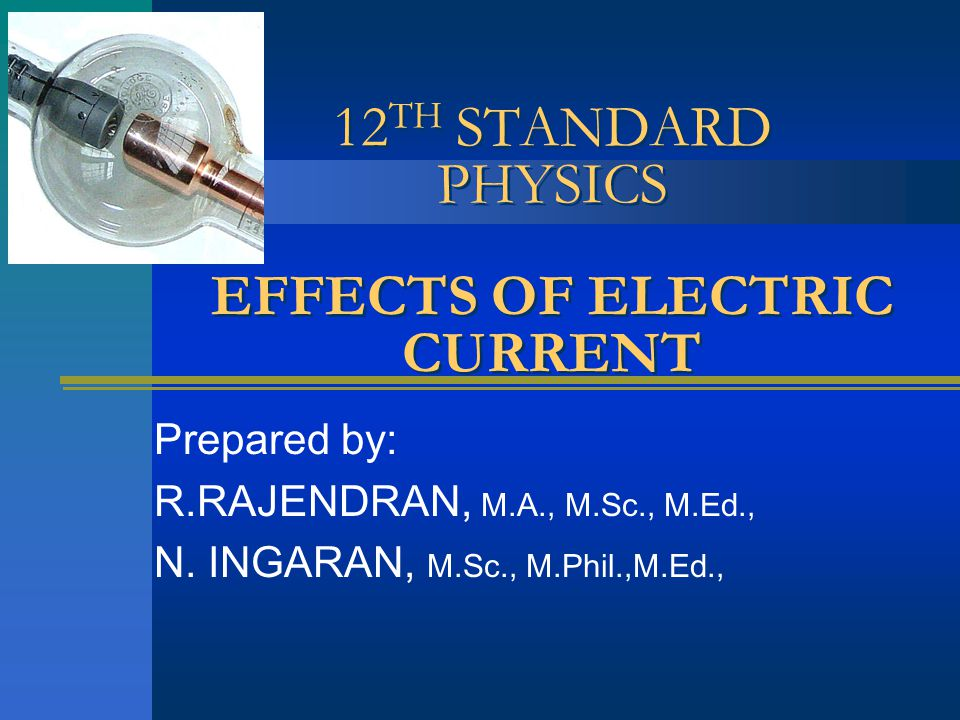 12 TH STANDARD PHYSICS EFFECTS OF ELECTRIC CURRENT Prepared by: R.RAJENDRAN, M.A., M.Sc., M.Ed., N.
