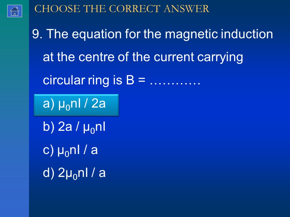 9. The equation for the magnetic induction at the centre of the current carrying circular ring is B = ………… a) μ 0 nI / 2a b) 2a / μ 0 nI c) μ 0 nI / a
