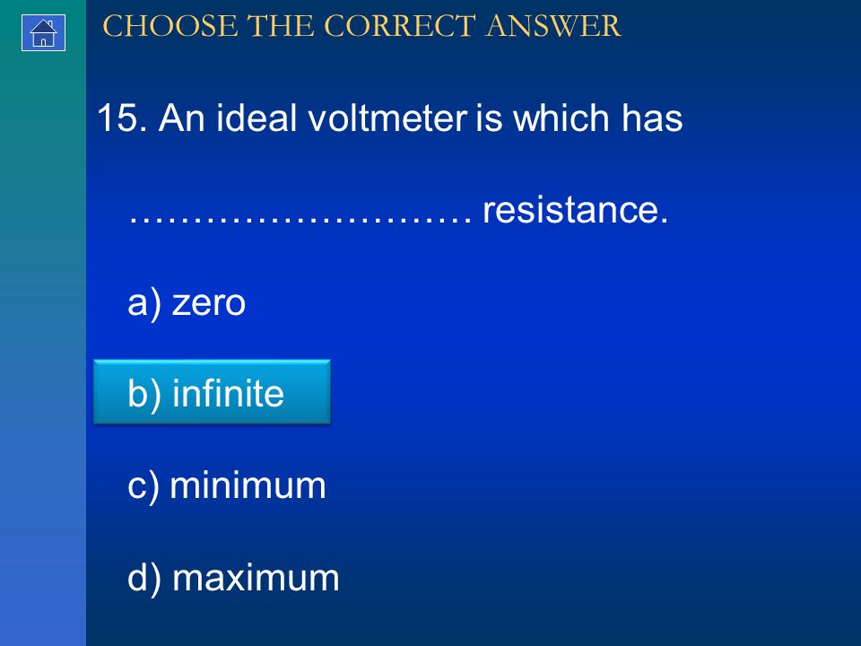 15. An ideal voltmeter is which has ……………………… resistance.