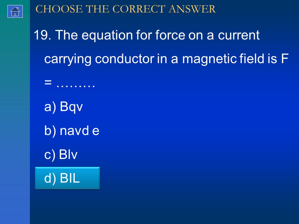 19. The equation for force on a current carrying conductor in a magnetic field is F = ……… a) Bqv b) navd e c) Blv d) BIL CHOOSE THE CORRECT ANSWER